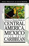 Where to Watch Birds in Central America, Mexico, and the Caribbean, Nigel Wheatley and David Brewer, 0691095159