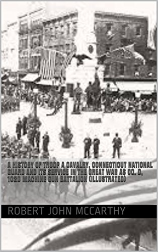 - A History of Troop A Cavalry, Connecticut National Guard and Its Service in the Great War as Co. D, 102d Machine Gun Battalion (Illustrated)