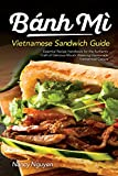 Banh Mi Vietnamese Sandwich Guide: Essential Recipe Handbook for the Authentic Craft of Delicious Mouthwatering Homemade Vietnamese Culture (Banh Mi Sandwiches) (Volume 1)