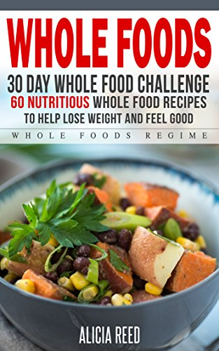 Whole Food: 30 Day Whole Food Challenge - 60 Nutritious Whole Food Recipes to Help Lose Weight and Feel Good (Whole Food Regime - Cookbook Diet Guide to Whole Foods)