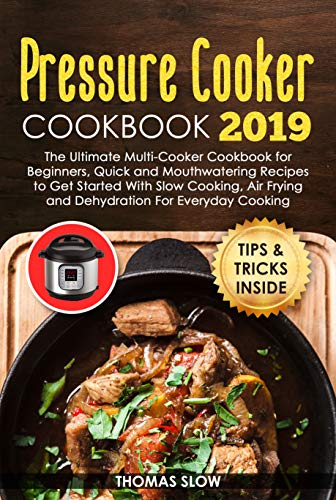 Pressure Cooker Cookbook 2019: The Ultimate Multi-Cooker Cookbook for Beginners, Quick and Mouthwatering Recipes to Get Started With Slow Cooking, Air Frying and Dehydratation For Everyday Cooking by Thomas  Slow