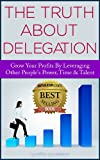 img - for The Truth About Delegation: Grow Your Profits By Leveraging Other s People Power, Time, & Talents book / textbook / text book