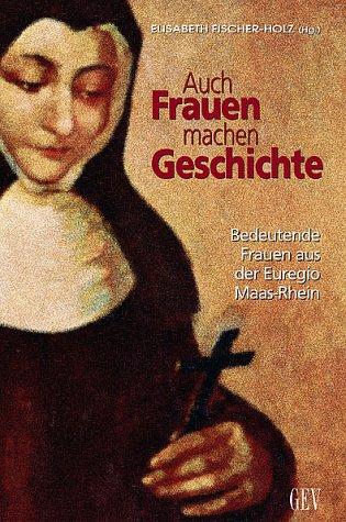 Auch Frauen machen Geschichte: Bedeutende Frauen aus der Euregio Maas-Rhein Taschenbuch – April 2003 Elisabeth Fischer-Holz GEV - Grenz-Echo-Verlag 905433178X Regionalgeschichte
