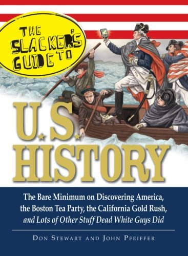 The Slacker's Guide to U.S. History: The Bare Minimum on Discovering America, the Boston Tea Party, the California Gold Rush, and Lots of Other Stuff Dead White Guys (Party Stuff Online)