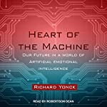 Heart of the Machine: Our Future in a World of Artificial Emotional Intelligence | Richard Yonck