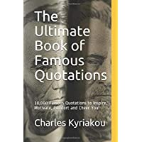 The Ultimate Book of Famous Quotations: 10,000 Famous Quotations to Inspire, Motivate, Comfort and Cheer You! (Ultimate Famous Quotes)