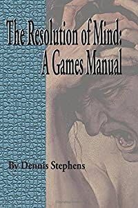 The Resolution of Mind: A Games Manual (Volume 1)