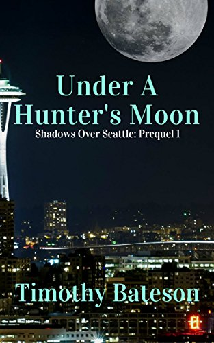 Under A Hunter's Moon: Shadows Over Seattle: Prequel 1 (Shadows Over Seattle: Prequels) by [Bateson, Timothy]