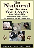 img - for The Natural Natural Home Pharmacy for Dogs: How to Use Practical Tips, Homeopathic Remedies, Nutrition,and Training for Your Dog's Natural Heath book / textbook / text book