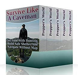 Survive Like A Caveman: Get Food With Hunting, Build Safe Shelter And Navigate Without Map by [World, Prepper's ]