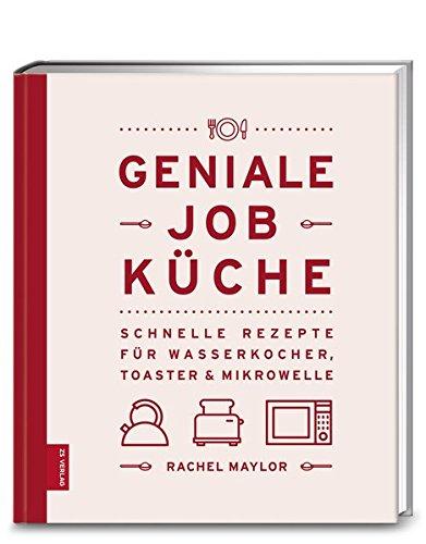 Geniale Job-Küche: Schnelle Rezepte für Wasserkocher, Toaster & Mikrowelle
