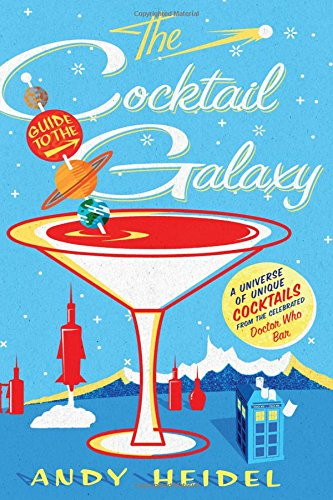 The Cocktail Guide to the Galaxy: A Universe of Unique Cocktails from the Celebrated Doctor Who Bar