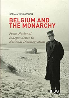 Belgium and the Monarchy: From National Independence to National Disintegration (De monarchie en 'het einde van Belgi??') by Herman Van Goethem (2011-08-30)