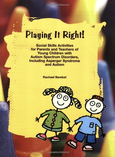 By Rachael Bareket Playing it Right! Social Skills Activities for Parents and Teachers of Young Children with Autism Sp