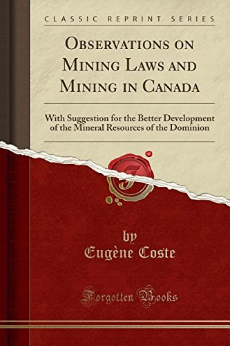 Observations On Mining Laws And Mining In Canada  With Suggestion For The Better Development Of The Mineral Resources Of The Dominion  Classic Reprint