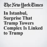 In Istanbul, Surprise That Trump Towers Complex Is Linked to Trump | Patrick Kingsley