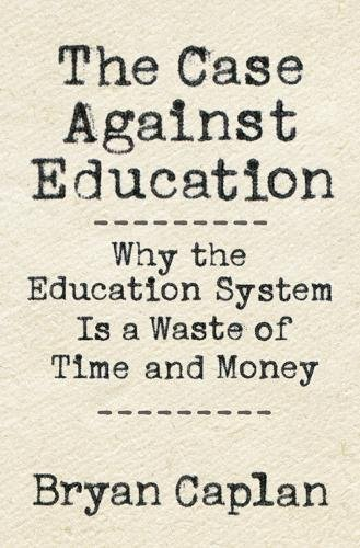 The Case against Education: Why the Education System Is a Waste of Time and Money cover