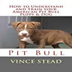 How to Understand and Train your American Pit Bull Puppy & Dog | Vince Stead