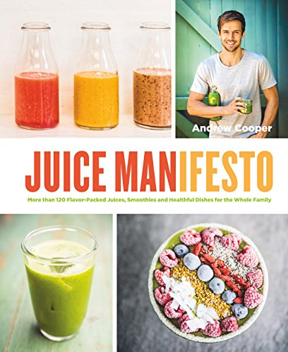Juice Manifesto: More than 120 Flavor-Packed Juices, Smoothies and Healthful Meals for the Whole Family