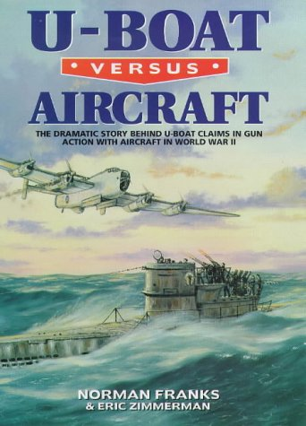 U-BOAT VERSUS AIRCRAFT: The Dramatic Story Behind U-boat Claims in Gun Action with Aircraft in World War II ()