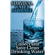 Survival Water Storage: Collect and Save Clean Drinking Water: (How to Store Food and Water, Survival Gear)
