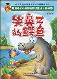 让孩子大开眼界的知识童话.动物园《哭鼻子的鳄鱼》 (让孩子大开眼界的知识童话·动物园)