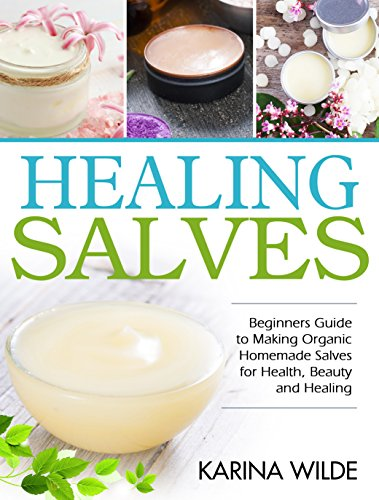 Healing Salves: Beginners Guide to Making Organic Homemade Salves for Health, Beauty and Healing by [Wilde, Karina]