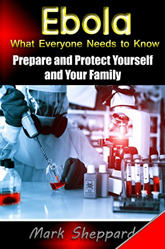 Ebola: What Everyone Needs to Know - Prepare and Protect Yourself and Your Family by [Sheppard, Mark]