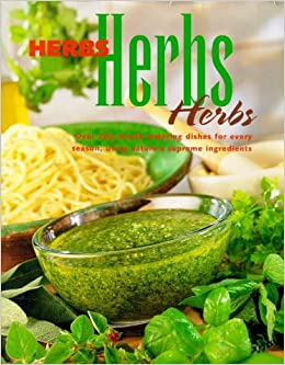 Herbs, Herbs, Herbs: Over 200 Mouth Watering Dishes for Every Season, Using Nature's Supreme Ingredients