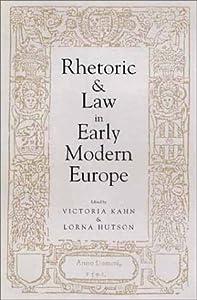 Rhetoric and Law in Early Modern Europe Professor Victoria Kahn and Professor Lorna Hutson