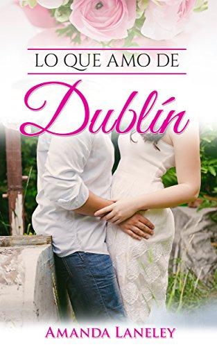 Lo que amo de Dublín: novela romántica contemporánea en Dublín (Novelas románticas. Novela romántica contemporánea en Dublín. nº 1) (Spanish (Romantica Roses)