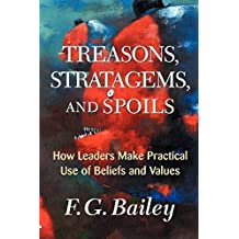 Treasons, Stratagems, And Spoils: How Leaders Make Practical Use Of Beliefs And Values by F. G. Bailey (2001-08-10)