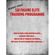 "Six Figure Elite Training Programme: ""How to Treble Your Response Rates, Increase Your Sales, And Get Rid of Problem Customers, With Easily Applied Marketing Strategies"" (Self Study Course Book 5)"