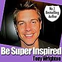 Be Super Inspired Audiobook by Tony Wrighton Narrated by Tony Wrighton