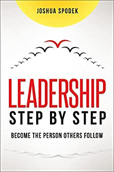 Leadership Step by Step: Become the Person Others Follow by [SPODEK, Joshua]