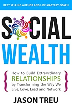 Social Wealth: How to Build Extraordinary Relationships By Transforming the Way We Live, Love, Lead and Network by [Treu, Jason]