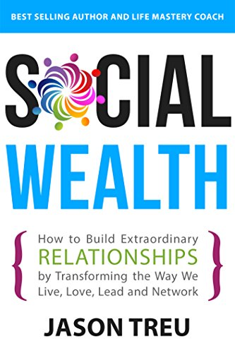 Book: Social Wealth - How to Build Extraordinary Relationships By Transforming the Way We Live, Love, Lead and Network by Jason Treu