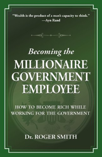 Becoming the Millionaire Government Employee: How to Become Rich While Working for the Government
