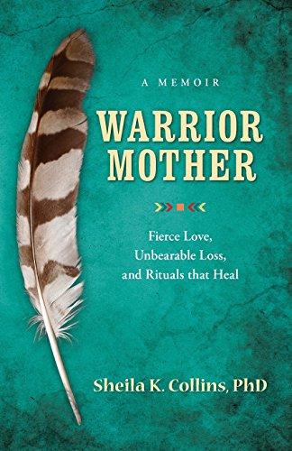 Warrior Mother: A Memoir of Fierce Love, Unbearable Loss, and Rituals that Heal