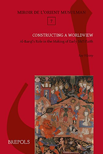 Constructing a Worldview: Al-Barqi's Role in the Making of Early Shi'i Faith (Miroir De L'orient Musulman)
