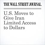 U.S. Moves to Give Iran Limited Access to Dollars | Jay Solomon