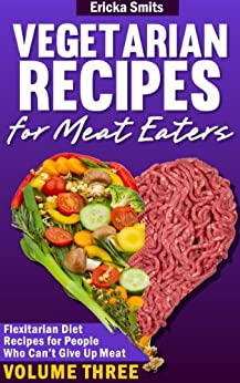 Vegetarian Recipes for Meat Eaters: Flexitarian Diet Recipes for People Who Can't Give Up Meat, Volume Three by [Smits, Ericka]