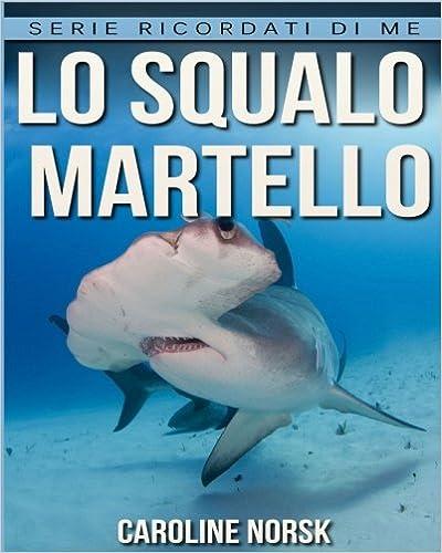 Lo squalo martello: Libro sui Lo squalo martello per Bambini con Foto Stupende & Storie Divertenti (Serie Ricordati Di Me)
