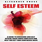 Self Esteem: A Guide to Help You Overcome Low Self Esteem and Solve Inner Conflicts to Get Your Confidence Back | Alexander Chase