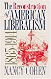 The Reconstruction of American Liberalism, 1865-1914, Nancy Cohen, 0807853542