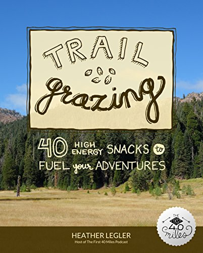 Trail Grazing: 40 High Energy Snacks to Fuel Your Adventures by Heather Legler