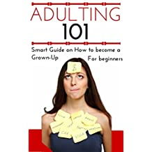Adulting: How to Become an Adult for Beginners - Adulting 101 - Becoming a Grown-Up for Young Adults - Adulthood Basics (Help for confused People - How to become a Grown-Up - Adulting for Dummies)