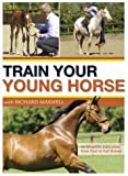 Train Your Young Horse with Richard Maxwell: An Effective Education from Foal to Fully Grown