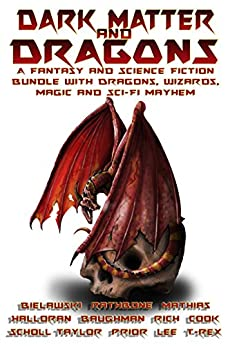 Dark Matter & Dragons: A Fantasy and Science Fiction Bundle with Dragons and Elves, Wizards, and Magic. by [Bielawski, Tom, Rathbone, Brian, Rich, Morgen, Baughman, Scott E, Lee, L. R. W., Prior, D.P., Cook, A.R., Taylor, Nicholas, Halloran, Craig]