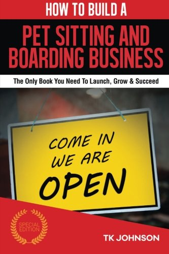 How To Build A Pet Sitting and Boarding Business (Special Edition): The Only Book You Need To Launch, Grow & Succeed